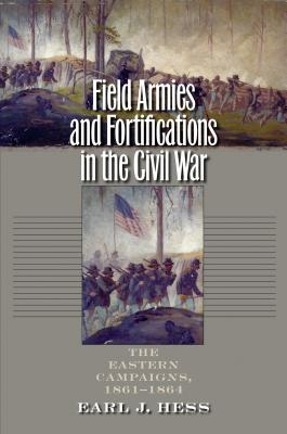 Field Armies and Fortifications in the Civil War: The Eastern Campaigns, 1861-1864 - Hess, Earl J