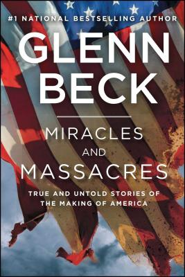 Miracles and Massacres: True and Untold Stories of the Making of America - Beck, Glenn, and Balfe, Kevin, and Beck, Hannah