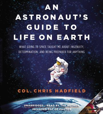 An Astronaut's Guide to Life on Earth: What Going to Space Taught Me about Ingenuity, Determination, and Being Prepared for Anything - Hadfield, Chris (Read by)