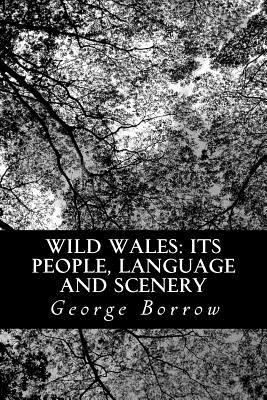 Wild Wales: Its People, Language and Scenery - Borrow, George