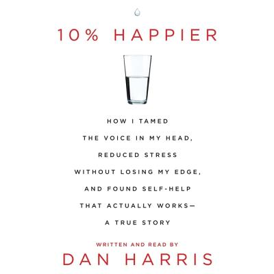 10% Happier: How I Tamed the Voice in My Head, Reduced Stress Without Losing My Edge, and Found Self-Help That Actually Works - A True Story - Harris, Dan (Read by)