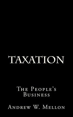 Taxation: The People's Business - Mellon, Andrew W