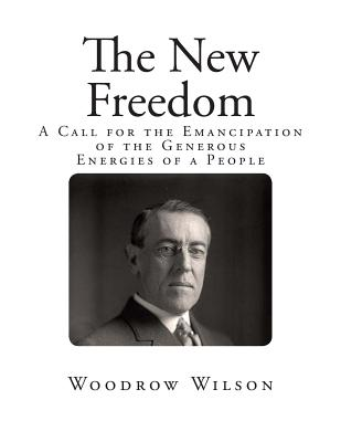 The New Freedom: A Call for the Emancipation of the Generous Energies of a People - Wilson, Woodrow
