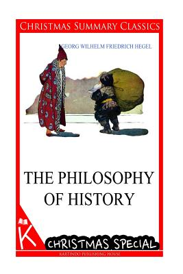 The Philosophy of History [Christmas Summary Classics] - Hegel, Georg Wilhelm Friedrich