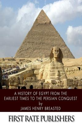 A History of Egypt from the Earliest Times to the Persian Conquest - Breasted, James Henry