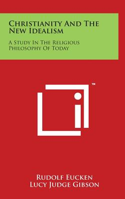 Christianity and the New Idealism: A Study in the Religious Philosophy of Today - Eucken, Rudolf, and Gibson, Lucy Judge (Translated by), and Gibson, W R Boyce (Translated by)