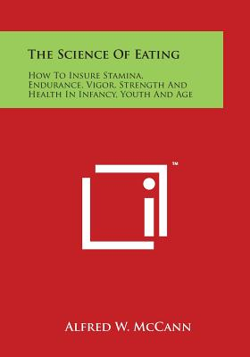 The Science of Eating: How to Insure Stamina, Endurance, Vigor, Strength and Health in Infancy, Youth and Age - McCann, Alfred W