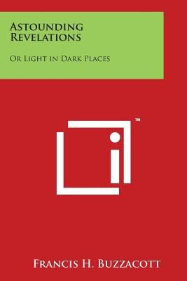 Astounding Revelations: Or Light in Dark Places - Buzzacott, Francis H