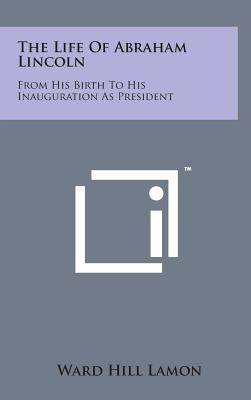 The Life of Abraham Lincoln: From His Birth to His Inauguration as President - Lamon, Ward Hill