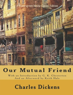 Our Mutual Friend - Dickens, Charles, and Hale, Keith, Dr. (Afterword by), and Chesterton, G K (Introduction by)