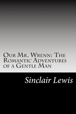 Our Mr. Wrenn: The Romantic Adventures of a Gentle Man - Lewis, Sinclair