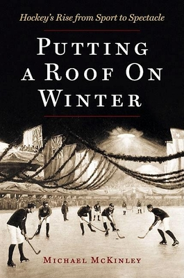 Putting a Roof on Winter: Hockey's Rise from Sport to Spectacle - McKinley, Michael