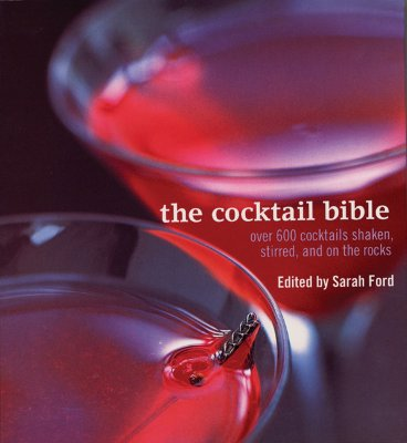 The Cocktail Bible: Over 600 Cocktails Shaken, Stirred and on the Rocks - Ford, Sarah (Editor)