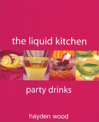 The Liquid Kitchen: Party Drinks - Wood, Hayden