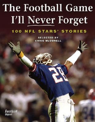 The Football Game I'll Never Forget 100 NFL Stars' Stories - McDonell, Chris (Compiled by)