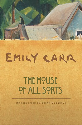 The House of All Sorts - Carr, Emily, and Musgrave, Susan (Introduction by)