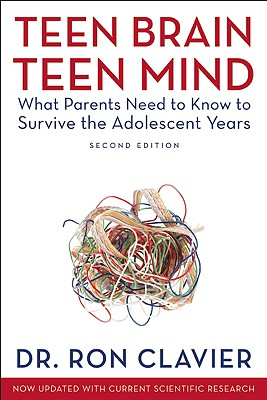 Teen Brain, Teen Mind: What Parents Need to Know to Survive the Adolescent Years - Clavier, Ron, Dr.