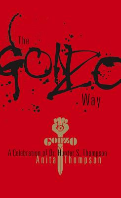 The Gonzo Way: A Celebration of Dr. Hunter S. Thompson - Thompson, Anita
