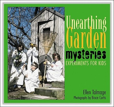 Unearthing Garden Mysteries: Experiments for Kids - Talmage, Ellen, and Curtis, Bruce, Dr. (Photographer)
