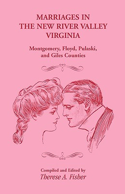 Marriages in the New River Valley, Virginia: Mongtomery, Floyd, Pulaski, and Giles Counties - Fisher, Therese A