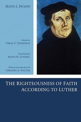 The Righteousness of Faith According to Luther - Iwand, Hans J, and Thompson, Virgil F (Editor), and Lundell, Randi H (Translated by)