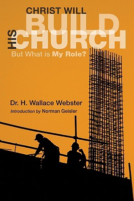 Christ Will Build His Church: But What Is My Role? - Webster, H Wallace, and Geisler, Norman, Dr. (Foreword by)