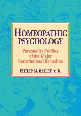Homeopathic Psychology: Personality Profiles of Homeopathic Medicine - Bailey, Philip M, M.D.