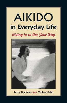 Aikido in Everyday Life: Giving in to Get Your Way Second Edition - Dobson, Terry, and Dodson, Terry, and Miller, Victor
