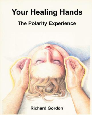 Your Healing Hands: The Polarity Experience - Gordon, Richard