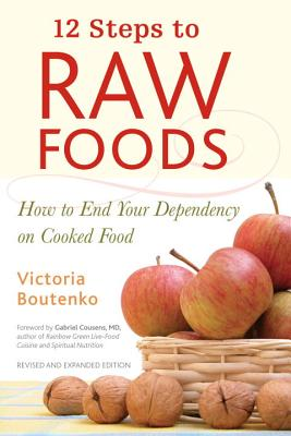 12 Steps to Raw Foods: How to End Your Dependency on Cooked Food - Boutenko, Victoria, and Cousens, Gabriel, M.D. (Foreword by)