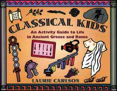 Classical Kids: An Activity Guide to Life in Ancient Greece and Rome - Carlson, Laurie Winn