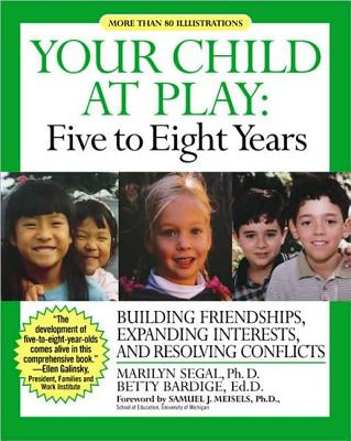 Your Child at Play: Five to Eight Years: Building Friendships, Expanding Interests, and Resolving Conflicts - Segal, Marilyn, Ph.D., and Bardige, Betty S, Ed.D., and Meisels, Samuel J, Ph.D. (Foreword by)