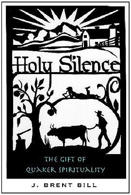Holy Silence: The Gift of Quaker Spirituality - Bill, J Brent