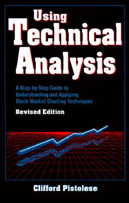 Using Technical Analysis: A Step-By-Step Guide to Understanding and Applying Stock Market Charting Techniques, Revised Edition - Pistolese, Clifford, and Pistolese Clifford