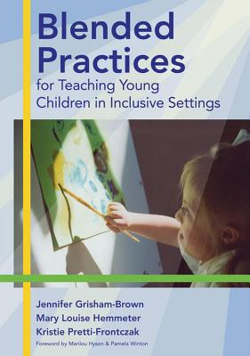 Blended Practices for Teaching Young Children in Inclusive Settings - Grisham-Brown, Jennifer, Ed.D., and Hemmeter, Mary Louise, PH.D., and Pretti-Frontczak, Kristie, PH.D.