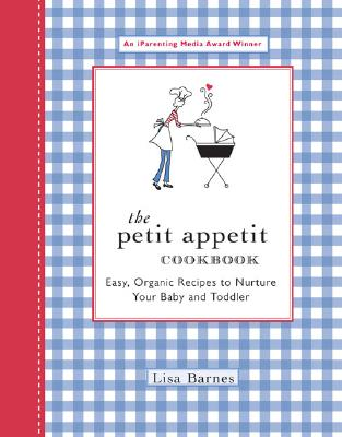 The Petit Appetit Cookbook: Easy, Organic Recipes to Nurture Your Baby and Toddler - Barnes, Lisa