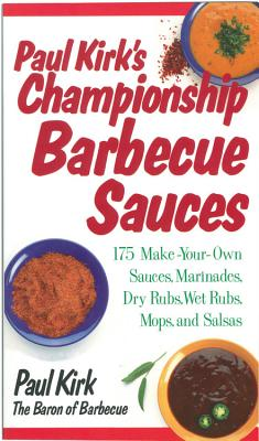 Paul Kirk's Championship Barbecue Sauces: 175 Make-Your-Own Sauces, Marinades, Dry Rubs, Wet Rubs, Mops and Salsas - Kirk, Paul