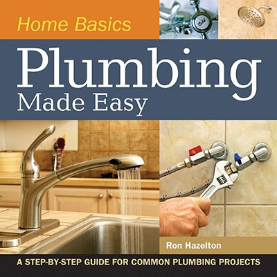 Home Basics - Plumbing Made Easy: A Step-By-Step Guide for Common Plumbing Projects - Hazelton, Ron