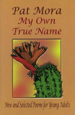 My Own True Name: New and Selected Poems for Young Adults - Mora, Pat, and Accardo, Anthony (Illustrator)