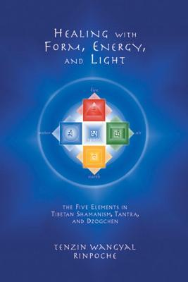 Healing with Form, Energy, and Light: The Five Elements in Tibetan Shamanism, Tantra, and Dzogchen - Rinpoche, Tenzin Wangyal, and Wangyal, Tenzin
