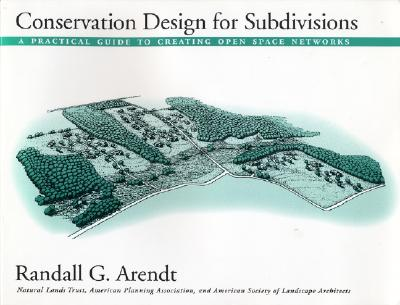 Conservation Design for Subdivisions: A Practical Guide to Creating Open Space Networks - Arendt, Randall G