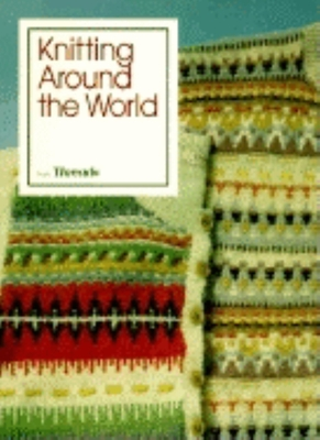 Knitting Around the World - Threads Magazine, and Threads (Editor)