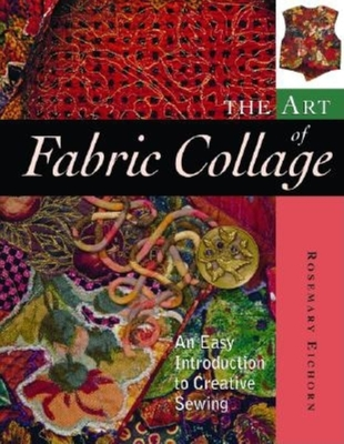 The Art of Fabric Collage: An Easy Introduction to Creative Sewing - Eichorn, Rosemary
