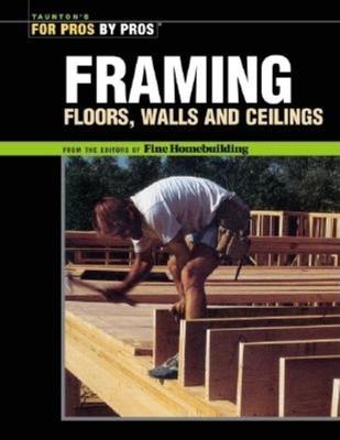 Framing: Floors, Walls, and Ceilings - Fine Homebuilding (Editor)