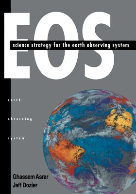 EOS: Science Strategy for the Earth Observing System - Asrar, Ghassem (Editor), and Asrar, Chassem, and Dozier, Jeff