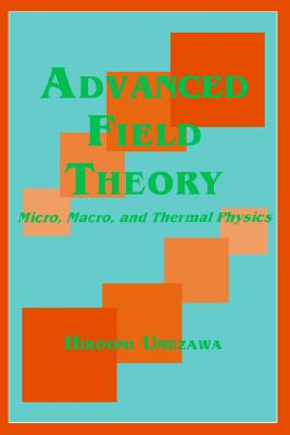 Advanced Field Theory: Micro, Macro, and Thermal Physics - Umezawa, Hiroomi