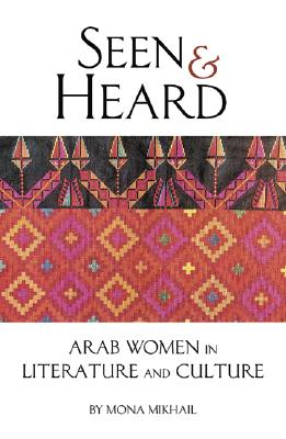 Seen and Heard: A Century of Arab Women in Literature and Culture - Mikhail, Mona N