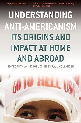 Understanding Anti-Americanism: Its Orgins and Impact at Home and Abroad - Hollander, Paul (Editor)