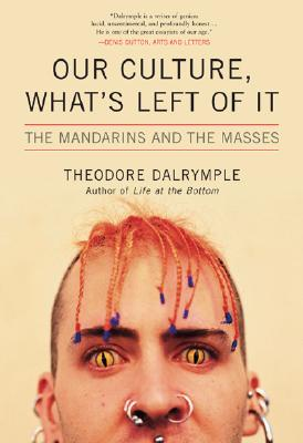 Our Culture, What's Left of It: The Mandarins and the Masses - Dalrymple, Theodore