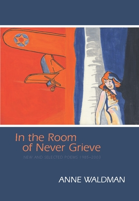 In the Room of Never Grieve: New and Selected Poems 1985-2003 - Waldman, Anne